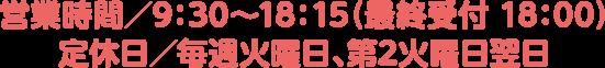 営業時間/ 9:30~18:15(最終受付18:00) 定休日/毎週火曜日