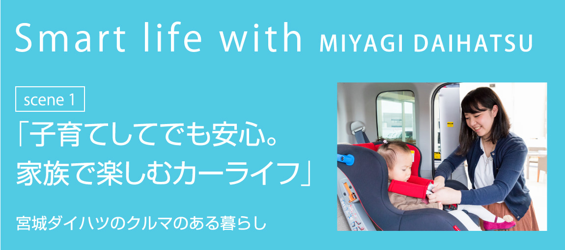 Smart life with MIYAGI DAIHATSU scene1 「子育てしてでも安心。家族で楽しむカーライフ」